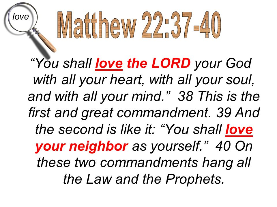"""You shall love the LORD your God with all your heart, with all your soul, and with all your mind."" 38 This is the first and great commandment. 39 And"