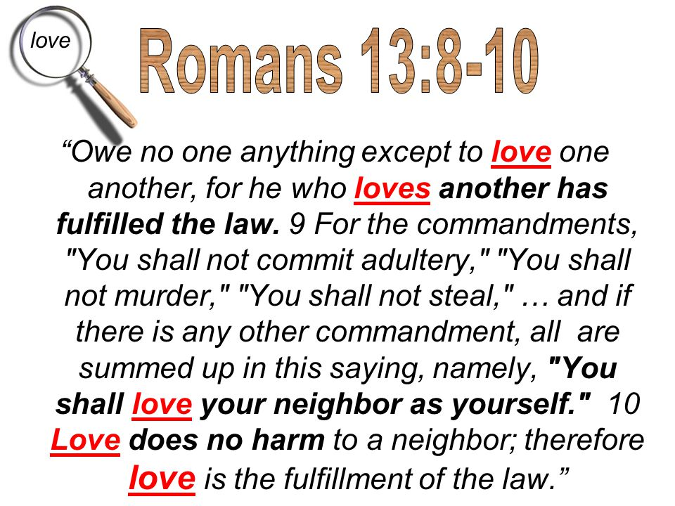 """Owe no one anything except to love one another, for he who loves another has fulfilled the law. 9 For the commandments,"