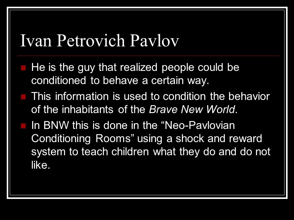 Ivan Petrovich Pavlov He is the guy that realized people could be conditioned to behave a certain way. This information is used to condition the behav