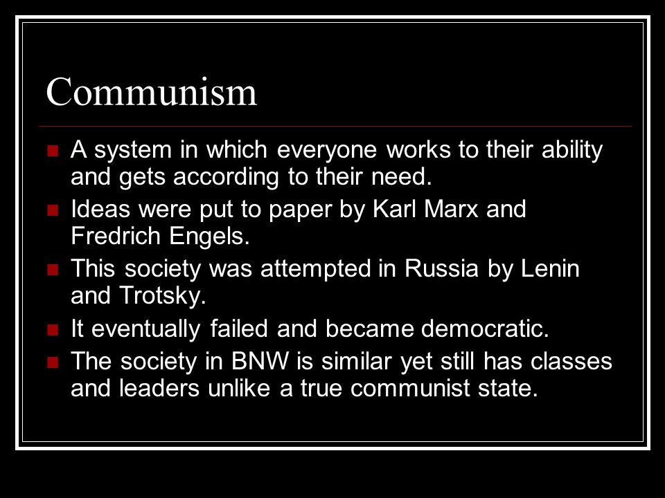 Communism A system in which everyone works to their ability and gets according to their need. Ideas were put to paper by Karl Marx and Fredrich Engels