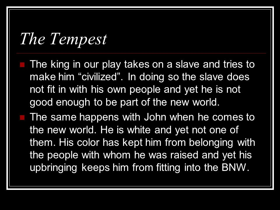 The Tempest The king in our play takes on a slave and tries to make him civilized .