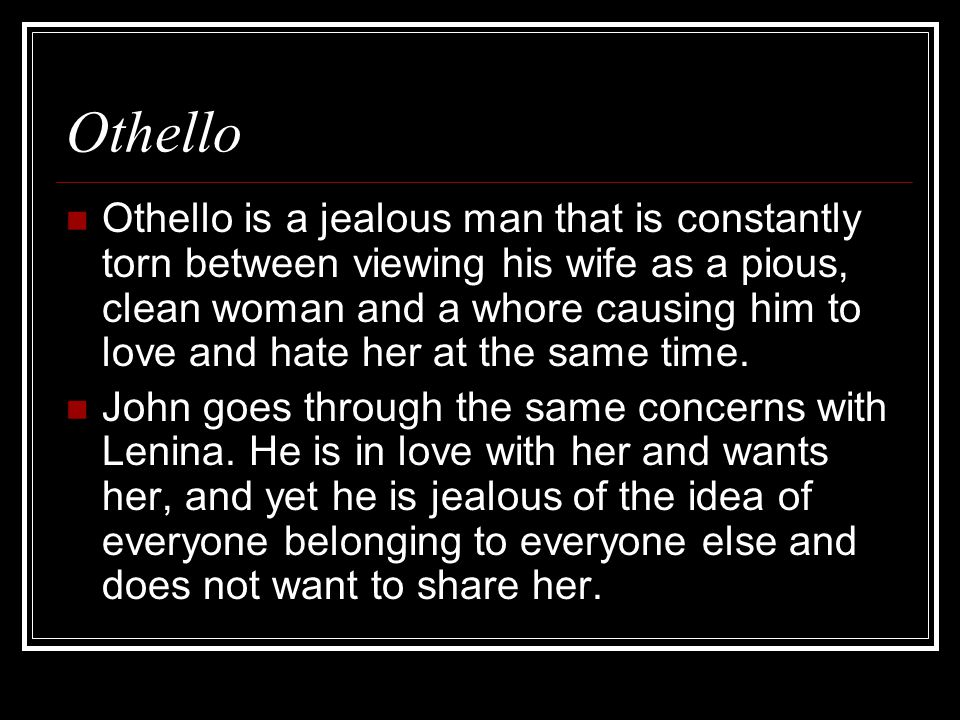 Othello Othello is a jealous man that is constantly torn between viewing his wife as a pious, clean woman and a whore causing him to love and hate her