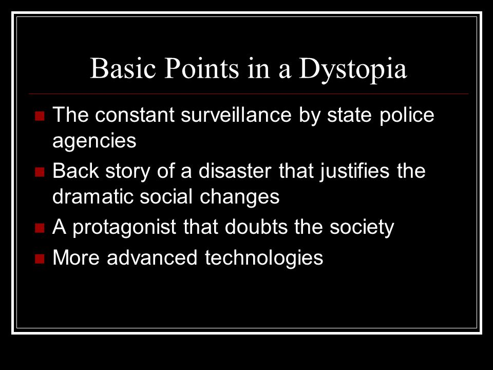 Basic Points in a Dystopia The constant surveillance by state police agencies Back story of a disaster that justifies the dramatic social changes A protagonist that doubts the society More advanced technologies