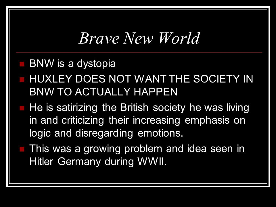 Brave New World BNW is a dystopia HUXLEY DOES NOT WANT THE SOCIETY IN BNW TO ACTUALLY HAPPEN He is satirizing the British society he was living in and criticizing their increasing emphasis on logic and disregarding emotions.