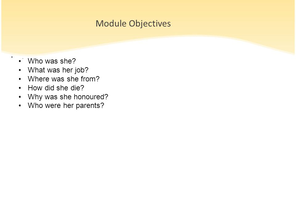 Module Objectives. Who was she? What was her job? Where was she from? How did she die? Why was she honoured? Who were her parents?