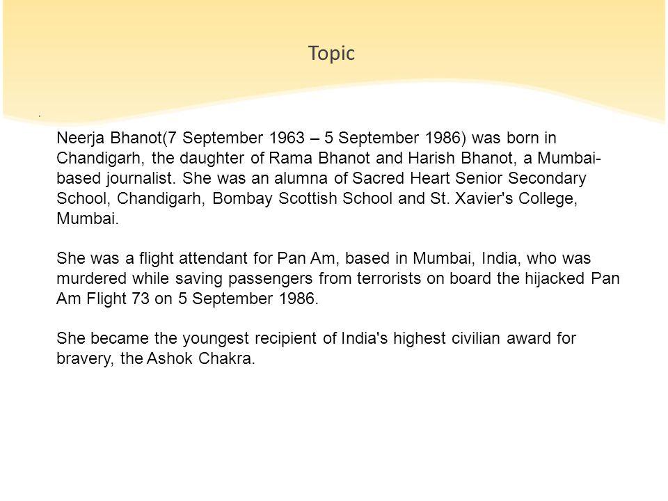 Topic. Neerja Bhanot(7 September 1963 – 5 September 1986) was born in Chandigarh, the daughter of Rama Bhanot and Harish Bhanot, a Mumbai- based journ