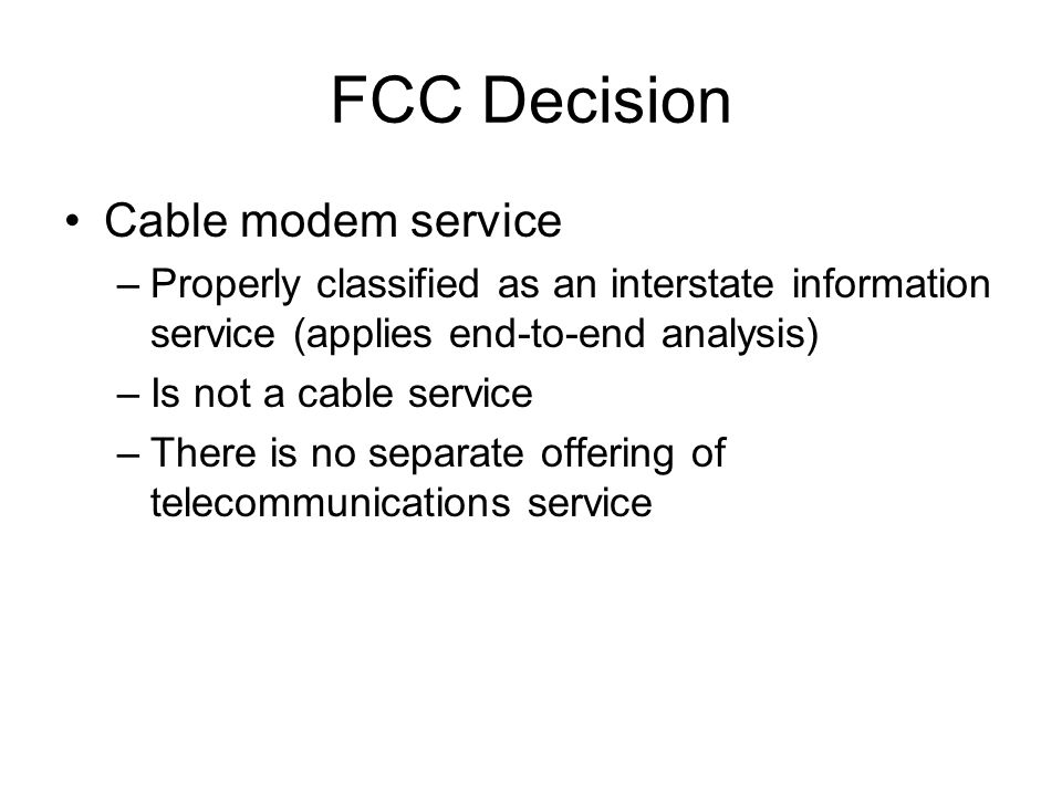 FCC Decision Cable modem service –Properly classified as an interstate information service (applies end-to-end analysis) –Is not a cable service –Ther