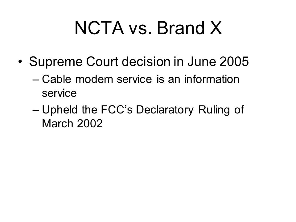 NCTA vs. Brand X Supreme Court decision in June 2005 –Cable modem service is an information service –Upheld the FCC's Declaratory Ruling of March 2002