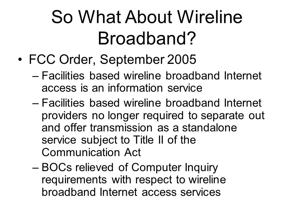So What About Wireline Broadband? FCC Order, September 2005 –Facilities based wireline broadband Internet access is an information service –Facilities