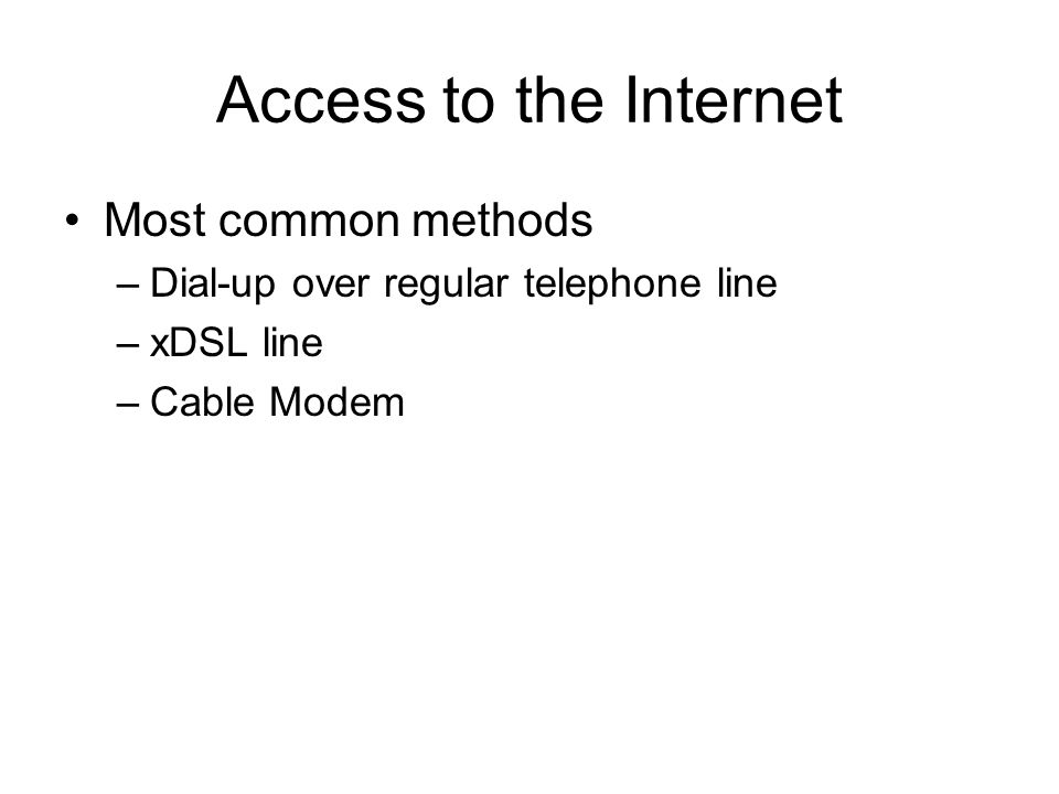 Access to the Internet Most common methods –Dial-up over regular telephone line –xDSL line –Cable Modem
