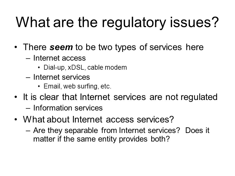 What are the regulatory issues? There seem to be two types of services here –Internet access Dial-up, xDSL, cable modem –Internet services Email, web