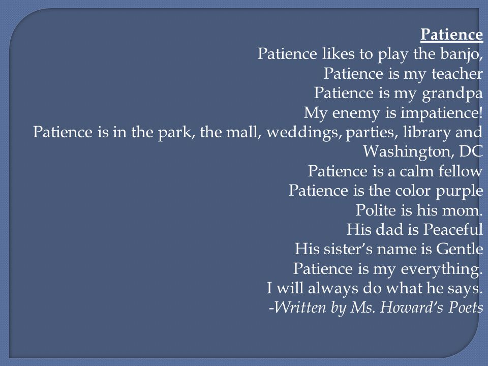 Patience Patience likes to play the banjo, Patience is my teacher Patience is my grandpa My enemy is impatience! Patience is in the park, the mall, we