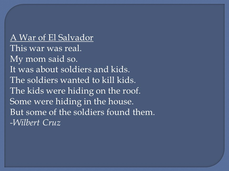A War of El Salvador This war was real. My mom said so. It was about soldiers and kids. The soldiers wanted to kill kids. The kids were hiding on the