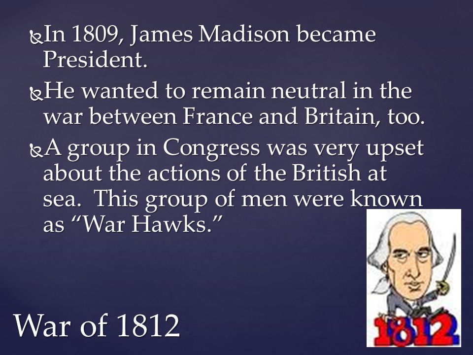  In 1809, James Madison became President.  He wanted to remain neutral in the war between France and Britain, too.  A group in Congress was very up