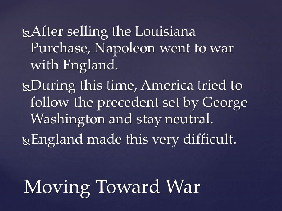  After selling the Louisiana Purchase, Napoleon went to war with England.  During this time, America tried to follow the precedent set by George Was