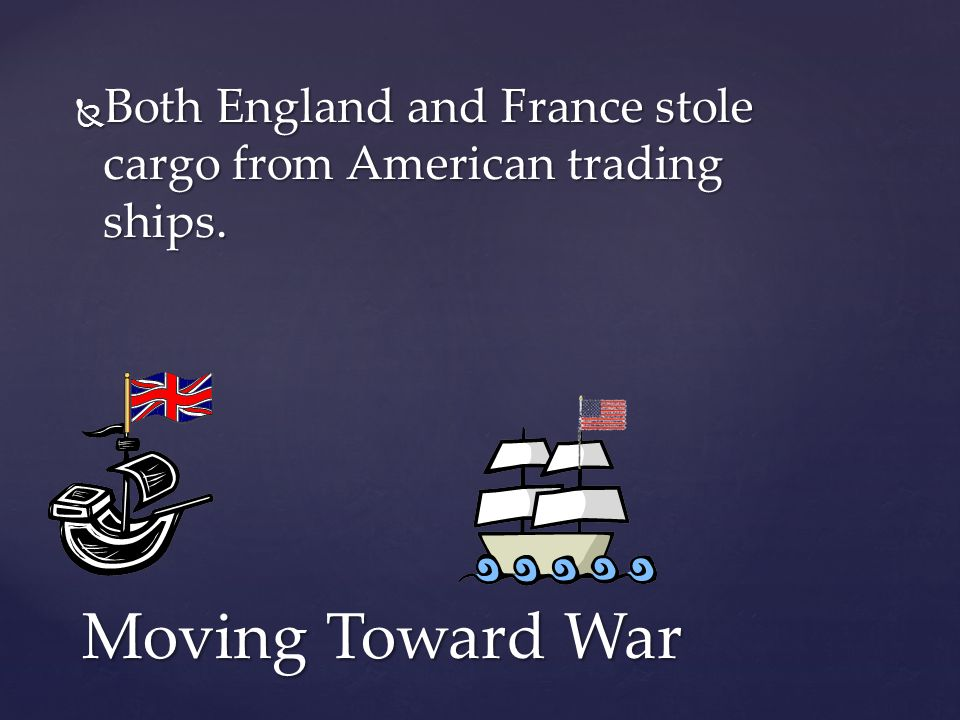  Both England and France stole cargo from American trading ships. Moving Toward War