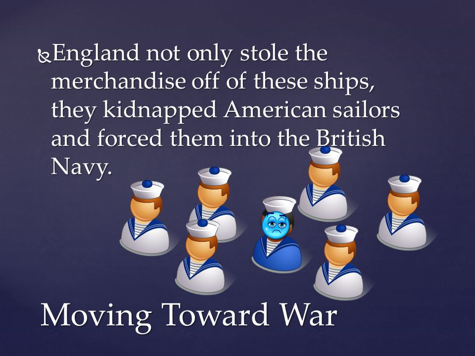  England not only stole the merchandise off of these ships, they kidnapped American sailors and forced them into the British Navy. Moving Toward War