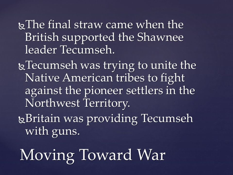  The final straw came when the British supported the Shawnee leader Tecumseh.  Tecumseh was trying to unite the Native American tribes to fight agai