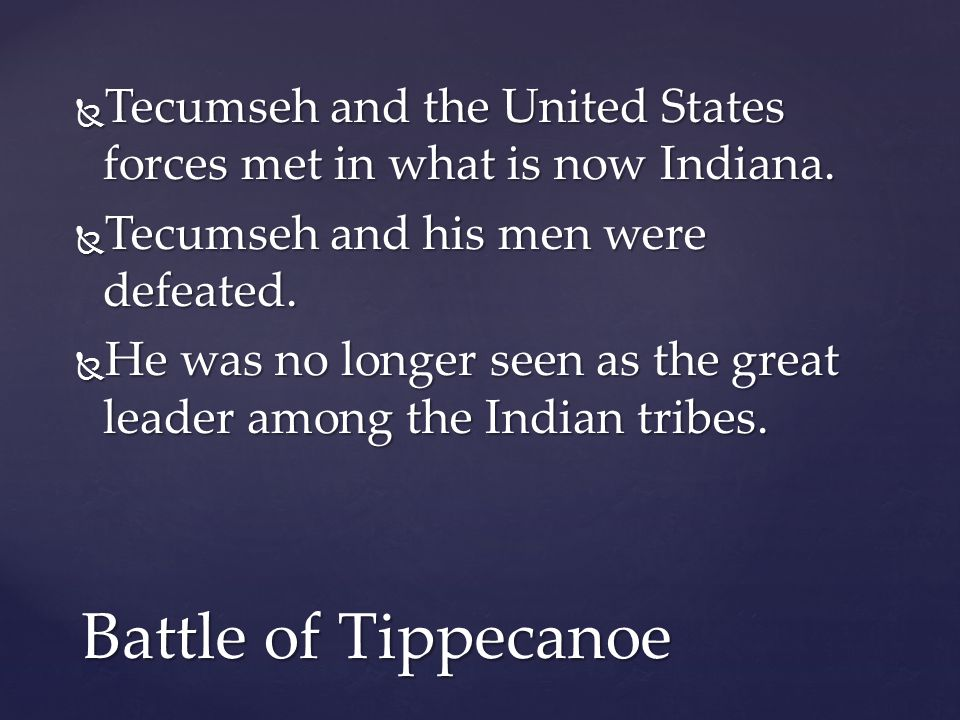 Tecumseh and the United States forces met in what is now Indiana.  Tecumseh and his men were defeated.  He was no longer seen as the great leader