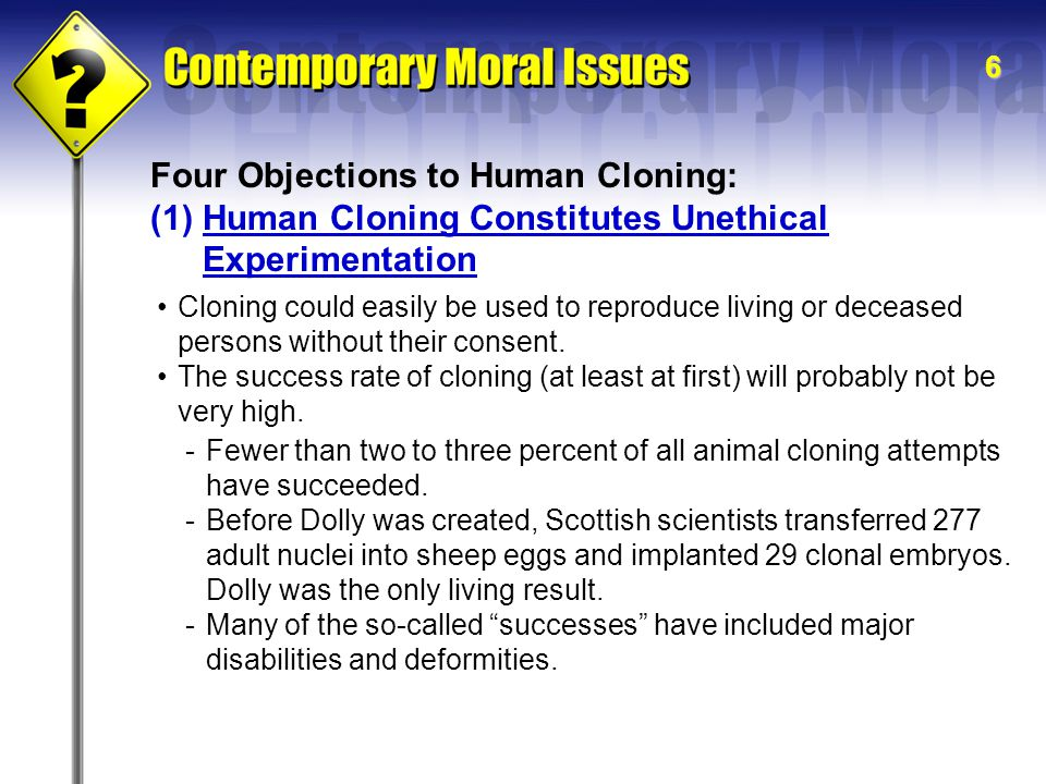 6 Four Objections to Human Cloning: (1)Human Cloning Constitutes Unethical Experimentation Cloning could easily be used to reproduce living or deceased persons without their consent.