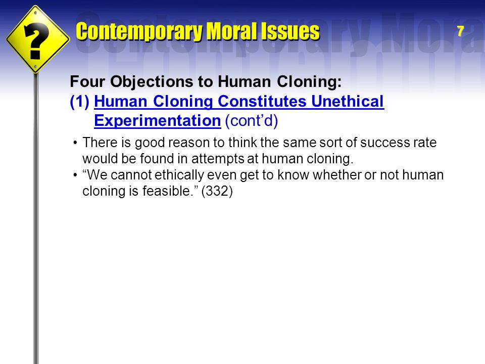 7 Four Objections to Human Cloning: (1)Human Cloning Constitutes Unethical Experimentation (cont'd) There is good reason to think the same sort of success rate would be found in attempts at human cloning.