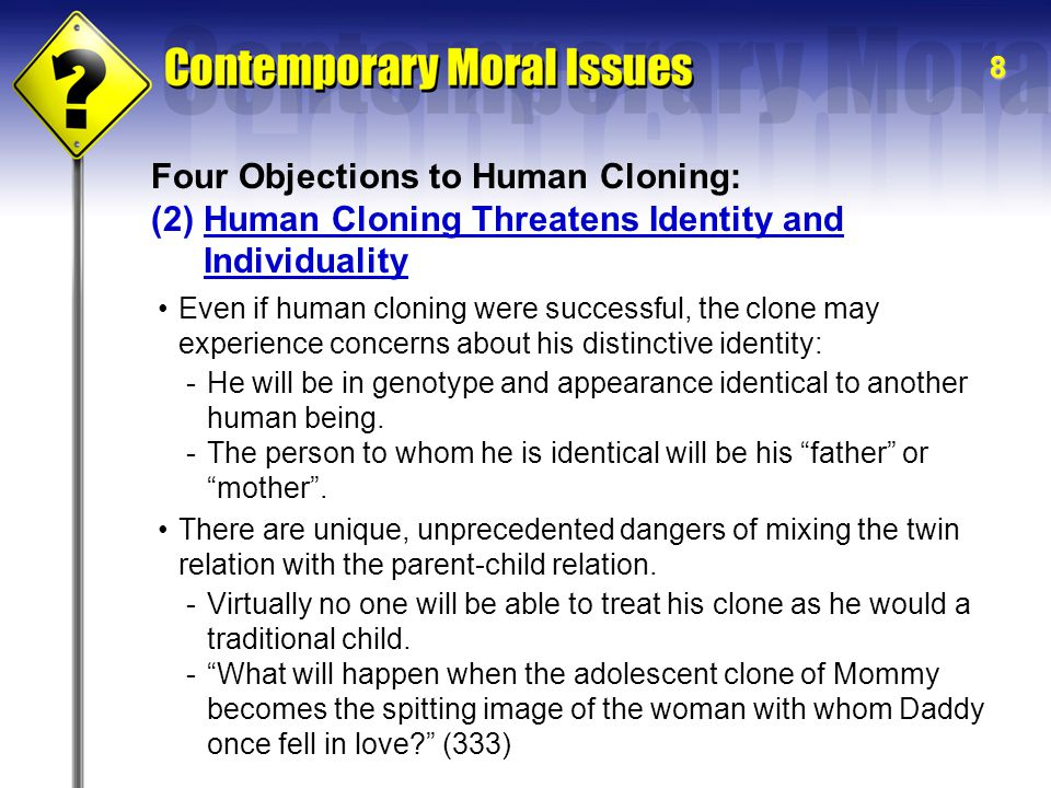 8 Four Objections to Human Cloning: (2)Human Cloning Threatens Identity and Individuality Even if human cloning were successful, the clone may experience concerns about his distinctive identity: -He will be in genotype and appearance identical to another human being.