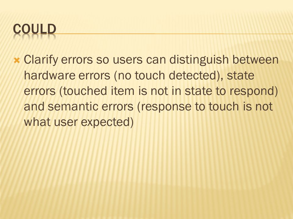  Clarify errors so users can distinguish between hardware errors (no touch detected), state errors (touched item is not in state to respond) and semantic errors (response to touch is not what user expected)