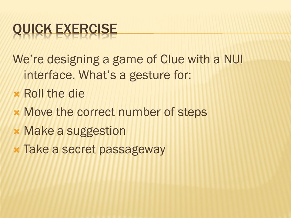 We're designing a game of Clue with a NUI interface. What's a gesture for:  Roll the die  Move the correct number of steps  Make a suggestion  Tak