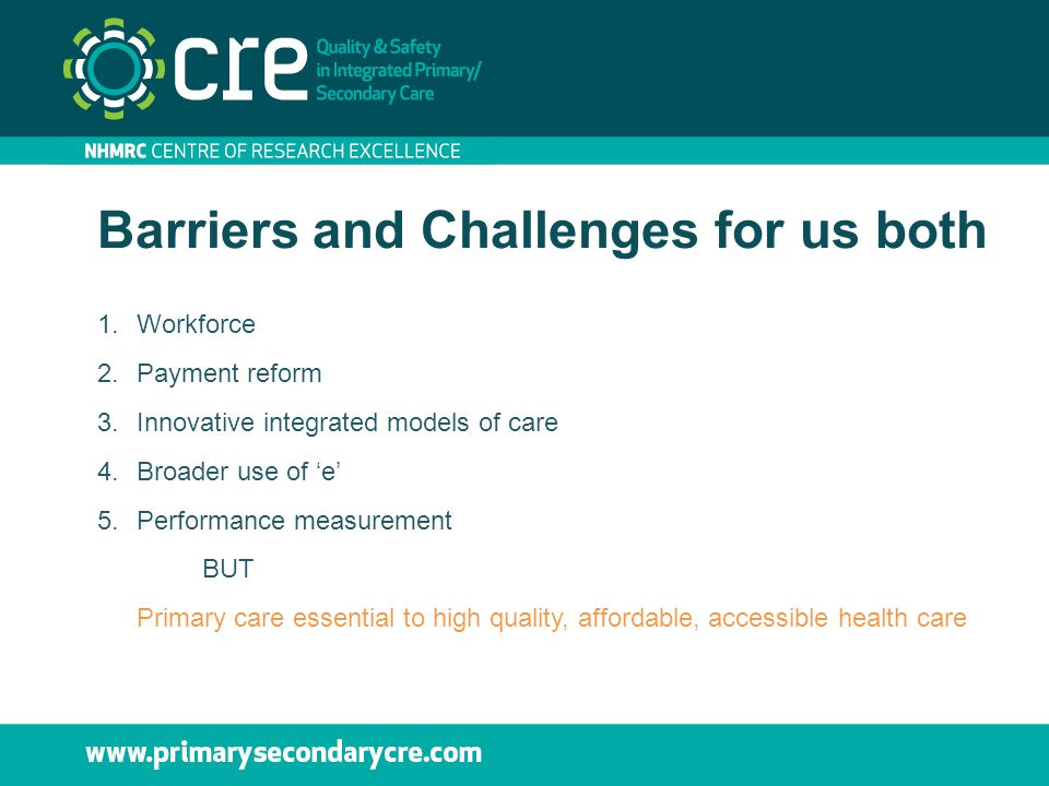 Barriers and Challenges for us both 1.Workforce 2.Payment reform 3.Innovative integrated models of care 4.Broader use of 'e' 5.Performance measurement
