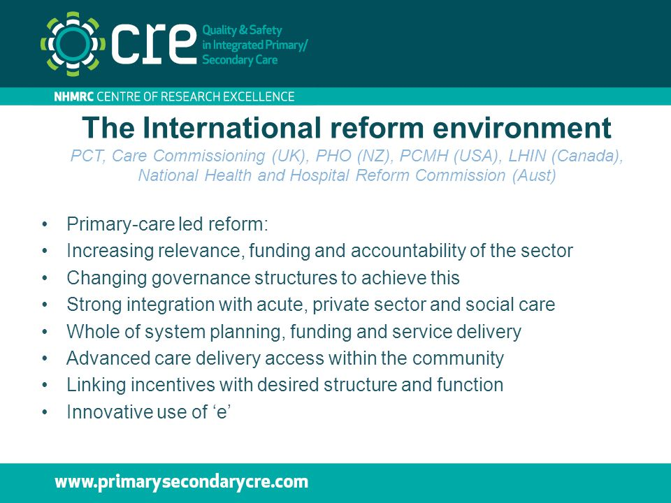 The International reform environment PCT, Care Commissioning (UK), PHO (NZ), PCMH (USA), LHIN (Canada), National Health and Hospital Reform Commission