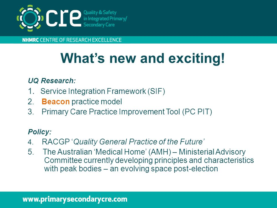 What's new and exciting! UQ Research: 1. Service Integration Framework (SIF) 2.Beacon practice model 3.Primary Care Practice Improvement Tool (PC PIT)