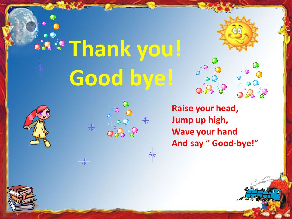 "Thank you! Good bye! Raise your head, Jump up high, Wave your hand And say "" Good-bye!"""