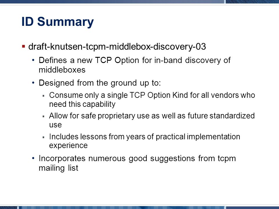 ID Summary  draft-knutsen-tcpm-middlebox-discovery-03 Defines a new TCP Option for in-band discovery of middleboxes Designed from the ground up to:  Consume only a single TCP Option Kind for all vendors who need this capability  Allow for safe proprietary use as well as future standardized use  Includes lessons from years of practical implementation experience Incorporates numerous good suggestions from tcpm mailing list