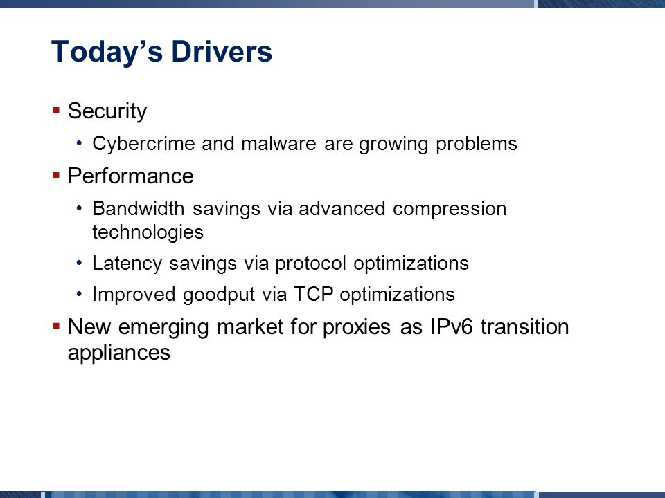 Today's Drivers  Security Cybercrime and malware are growing problems  Performance Bandwidth savings via advanced compression technologies Latency savings via protocol optimizations Improved goodput via TCP optimizations  New emerging market for proxies as IPv6 transition appliances