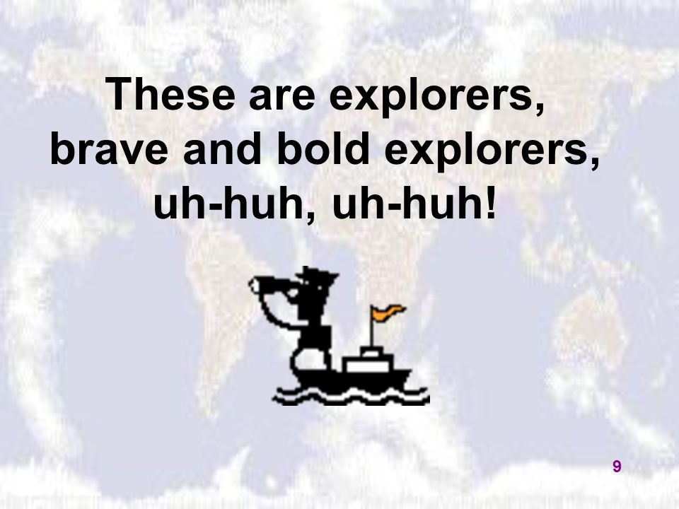 These are explorers, brave and bold explorers, uh-huh, uh-huh! 9