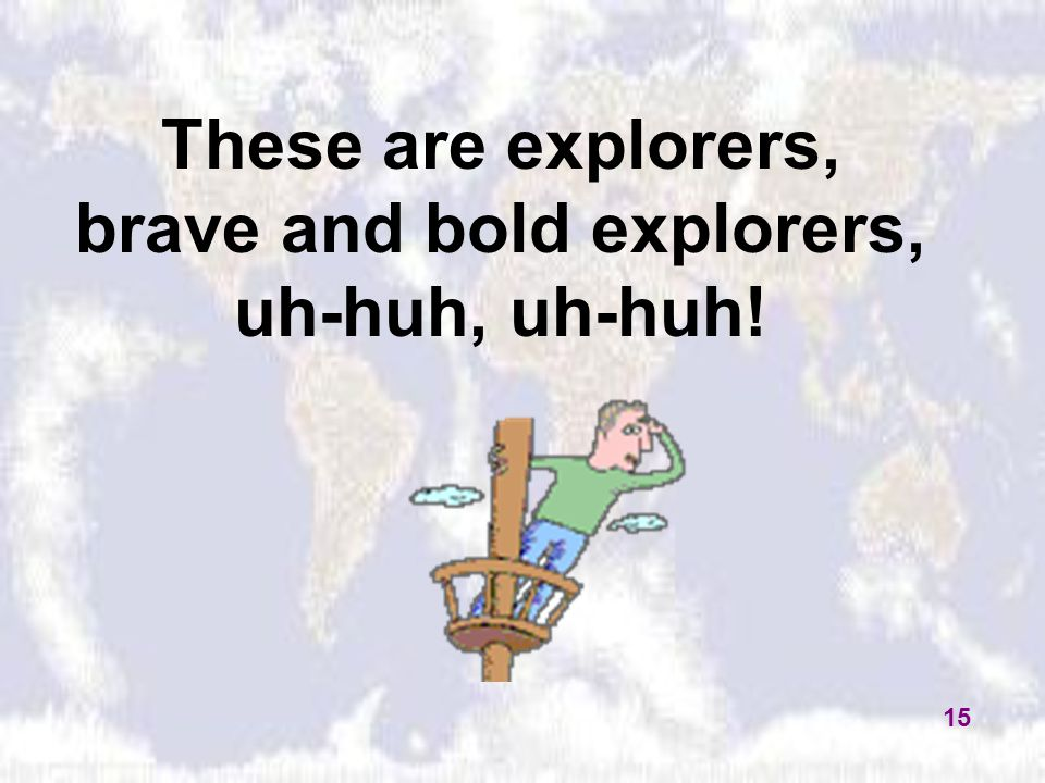 These are explorers, brave and bold explorers, uh-huh, uh-huh! 15