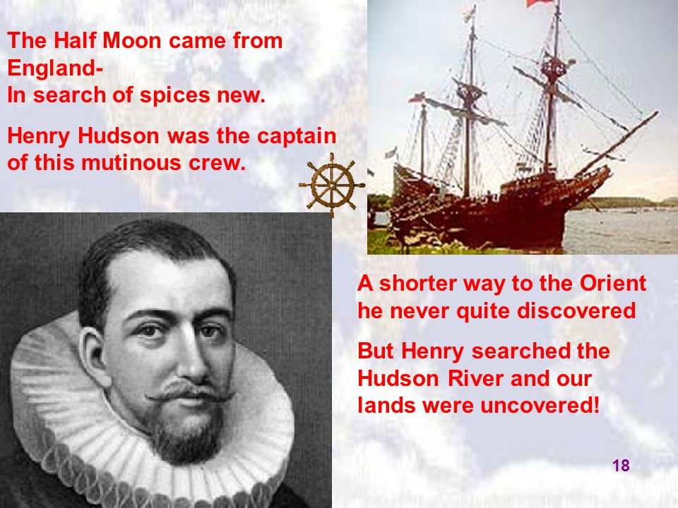 The Half Moon came from England- In search of spices new. Henry Hudson was the captain of this mutinous crew. A shorter way to the Orient he never qui