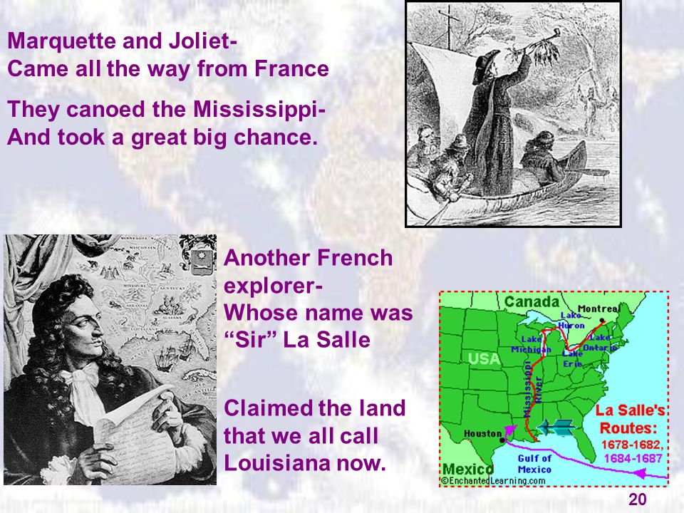 Marquette and Joliet- Came all the way from France They canoed the Mississippi- And took a great big chance. Another French explorer- Whose name was ""