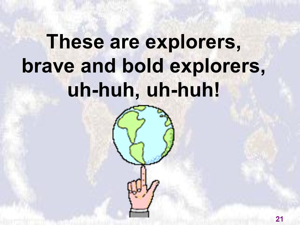 These are explorers, brave and bold explorers, uh-huh, uh-huh! 21