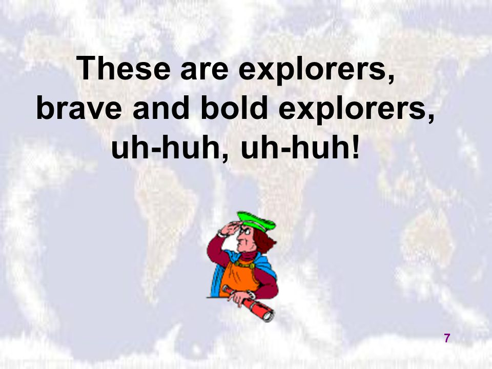 These are explorers, brave and bold explorers, uh-huh, uh-huh! 7