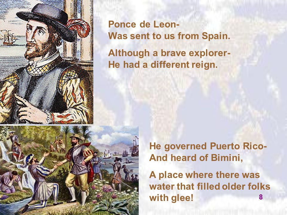 Ponce de Leon- Was sent to us from Spain. Although a brave explorer- He had a different reign. He governed Puerto Rico- And heard of Bimini, A place w