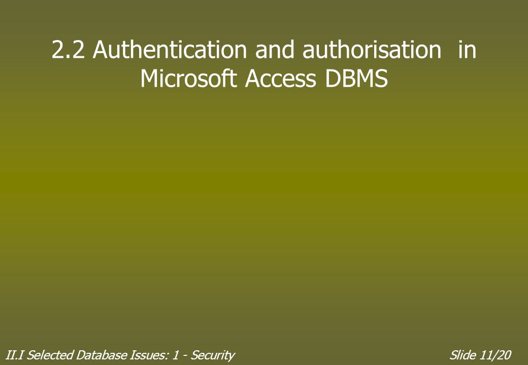 II.I Selected Database Issues: 1 - SecuritySlide 11/20 2.2 Authentication and authorisation in Microsoft Access DBMS