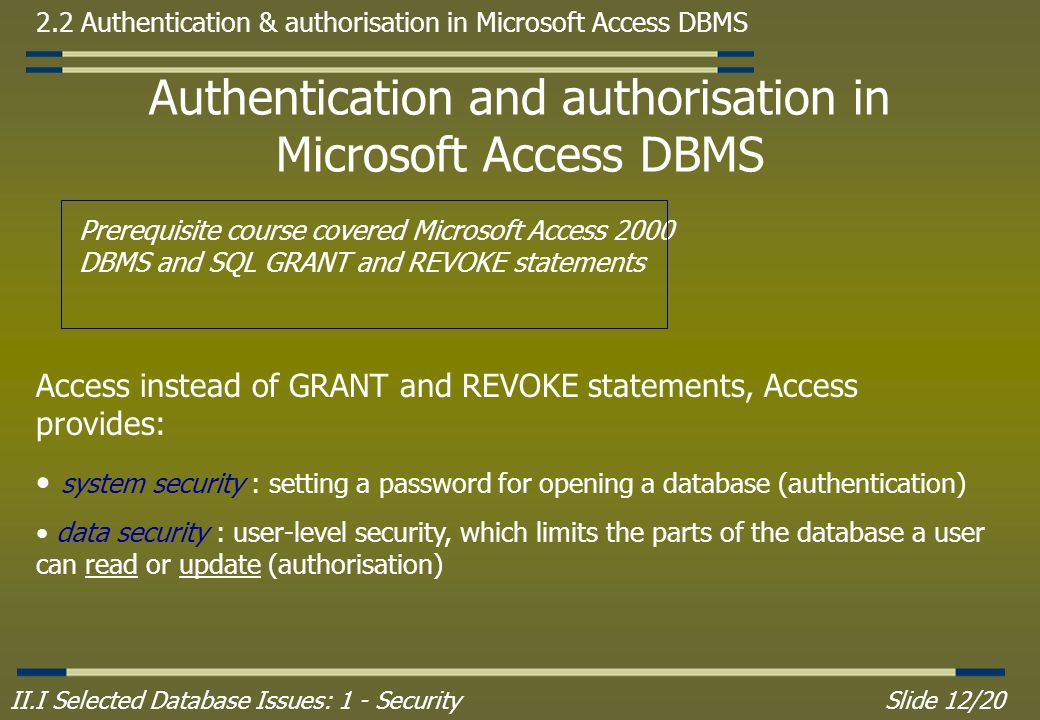 II.I Selected Database Issues: 1 - SecuritySlide 12/20 2.2 Authentication & authorisation in Microsoft Access DBMS Authentication and authorisation in Microsoft Access DBMS Prerequisite course covered Microsoft Access 2000 DBMS and SQL GRANT and REVOKE statements Access instead of GRANT and REVOKE statements, Access provides: system security : setting a password for opening a database (authentication) data security : user-level security, which limits the parts of the database a user can read or update (authorisation)