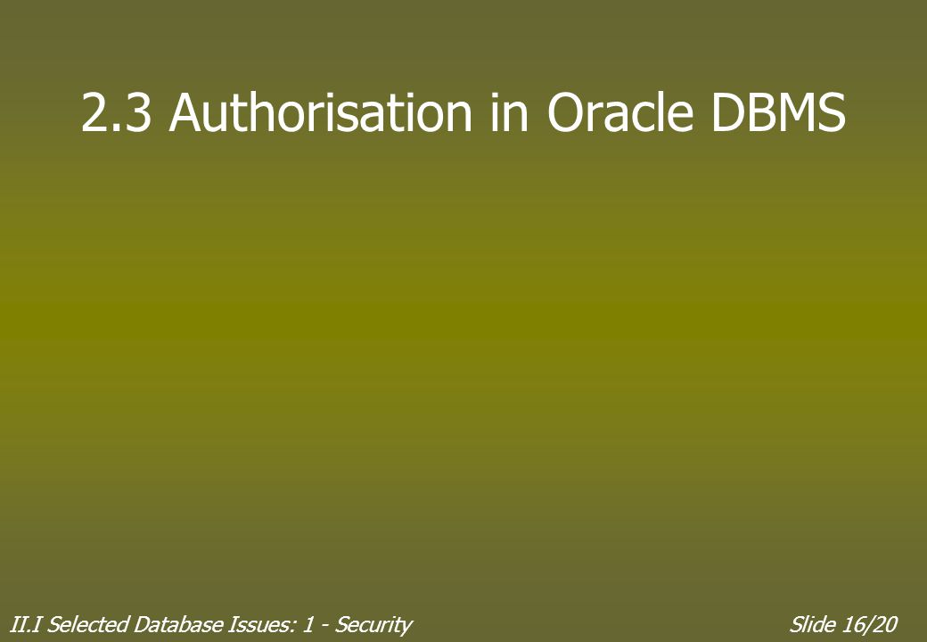 II.I Selected Database Issues: 1 - SecuritySlide 16/20 2.3 Authorisation in Oracle DBMS