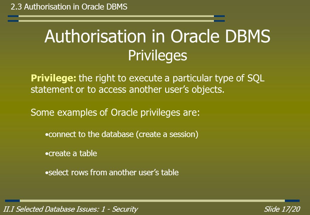 II.I Selected Database Issues: 1 - SecuritySlide 17/20 2.3 Authorisation in Oracle DBMS Authorisation in Oracle DBMS Privileges Privilege: the right to execute a particular type of SQL statement or to access another user's objects.