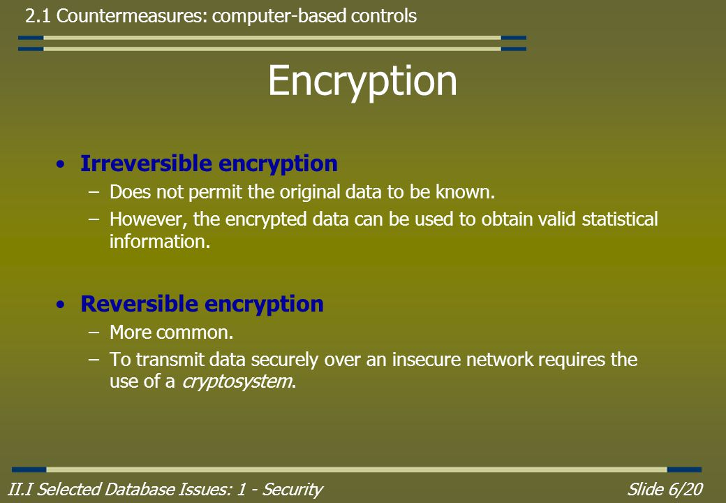 II.I Selected Database Issues: 1 - SecuritySlide 6/20 2.1 Countermeasures: computer-based controls Encryption Irreversible encryption –Does not permit the original data to be known.
