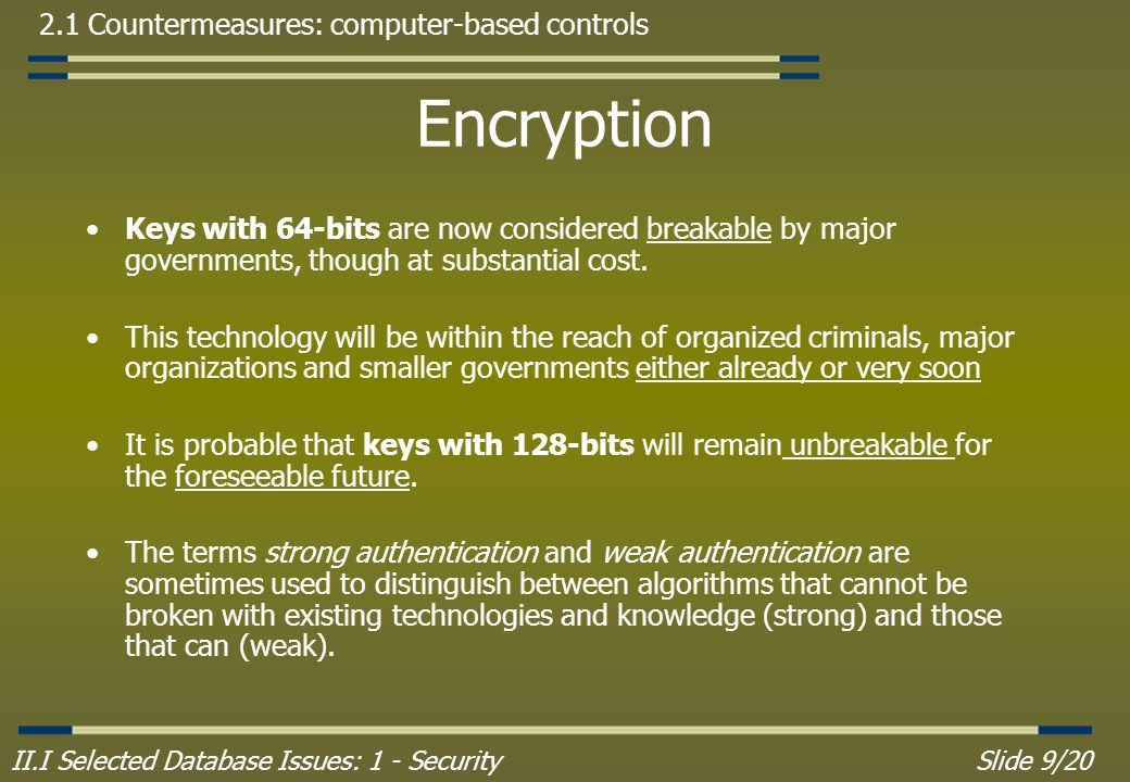 II.I Selected Database Issues: 1 - SecuritySlide 9/20 2.1 Countermeasures: computer-based controls Encryption Keys with 64-bits are now considered breakable by major governments, though at substantial cost.