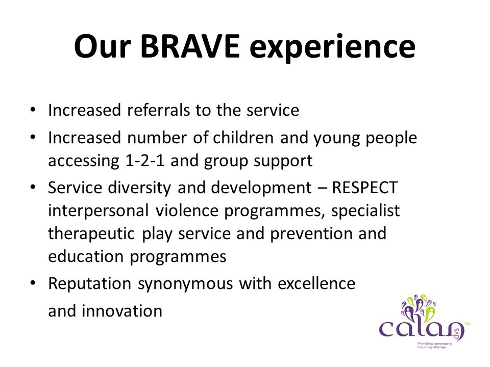 Our BRAVE experience Increased referrals to the service Increased number of children and young people accessing 1-2-1 and group support Service diversity and development – RESPECT interpersonal violence programmes, specialist therapeutic play service and prevention and education programmes Reputation synonymous with excellence and innovation