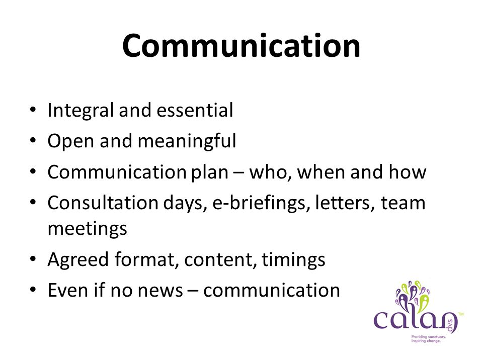 Communication Integral and essential Open and meaningful Communication plan – who, when and how Consultation days, e-briefings, letters, team meetings Agreed format, content, timings Even if no news – communication