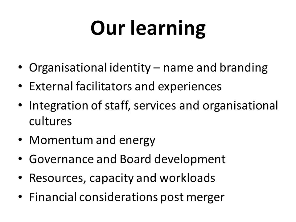 Our learning Organisational identity – name and branding External facilitators and experiences Integration of staff, services and organisational cultures Momentum and energy Governance and Board development Resources, capacity and workloads Financial considerations post merger